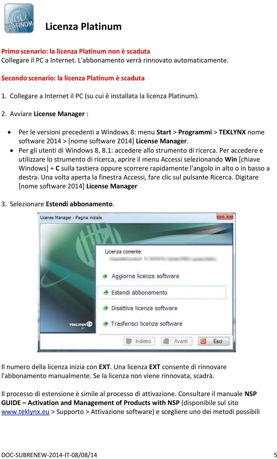 Avviare License Manager : Per le versioni precedenti a Windows 8: menu Start > Programmi > TEKLYNX nome software 2014 > [nome software 2014] License Manager. Per gli utenti di Windows 8, 8.