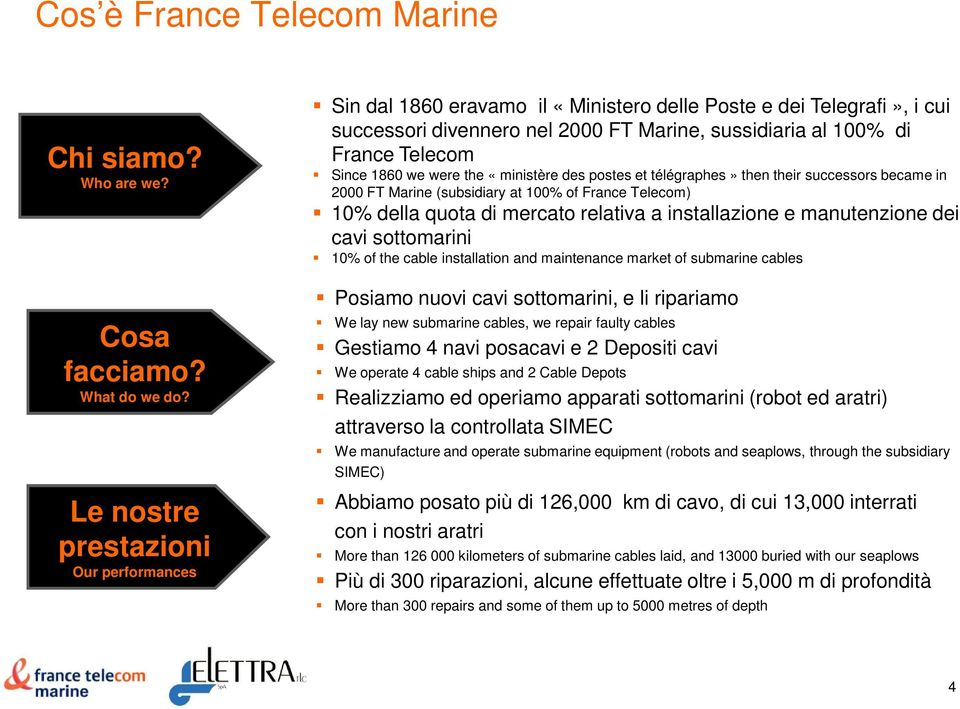 we were the «ministère des postes et télégraphes» then their successors became in 2000 FT Marine (subsidiary at 100% of France Telecom) 10% della quota di mercato relativa a installazione e
