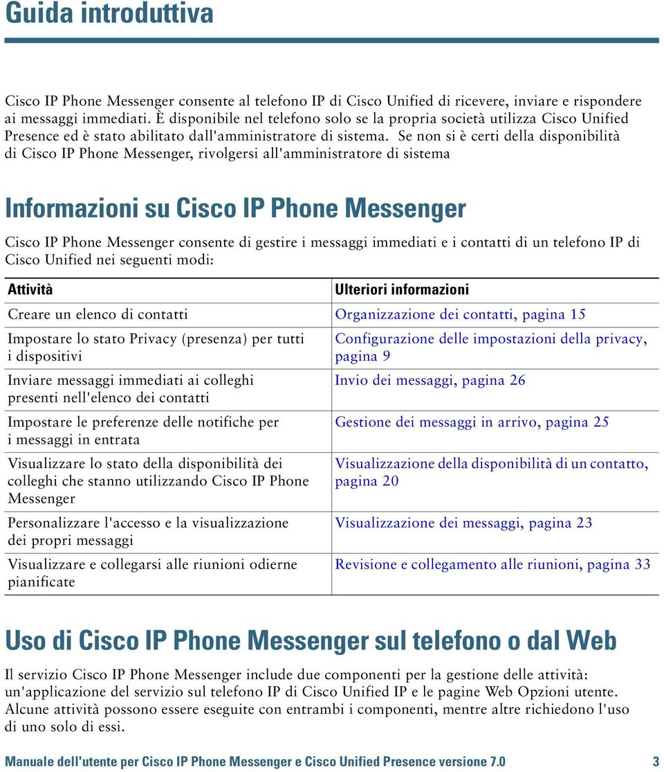 Se non si è certi della disponibilità di Cisco IP Phone Messenger, rivolgersi all'amministratore di sistema Informazioni su Cisco IP Phone Messenger Cisco IP Phone Messenger consente di gestire i