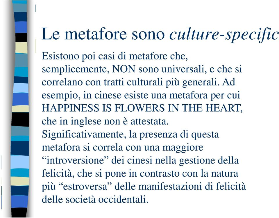 Ad esempio, in cinese esiste una metafora per cui HAPPINESS IS FLOWERS IN THE HEART, che in inglese non è attestata.