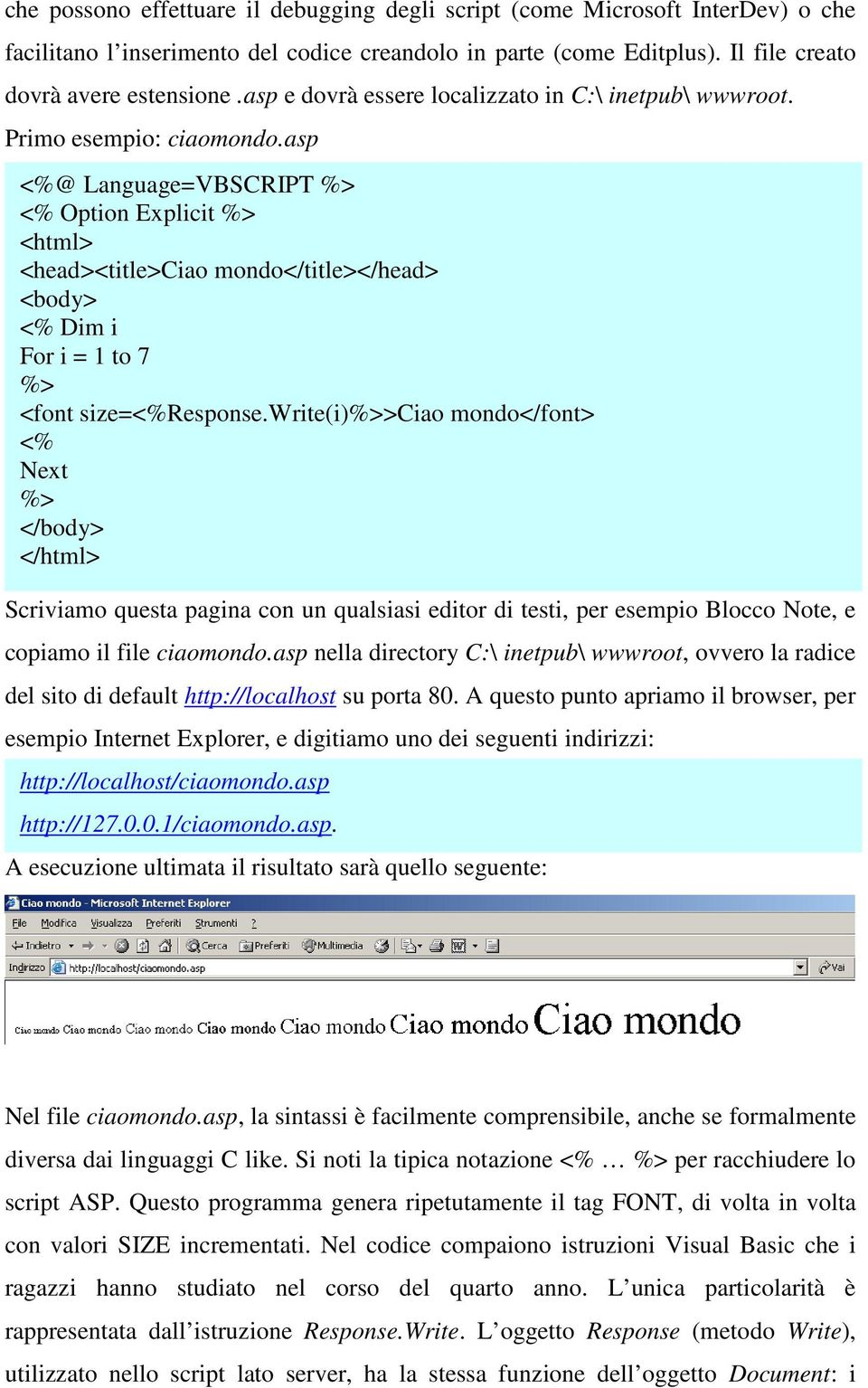 asp <%@ Language=VBSCRIPT <% Option Explicit <html> <head><title>ciao mondo</title></head> <body> <% Dim i For i = 1 to 7 <font size=<%response.