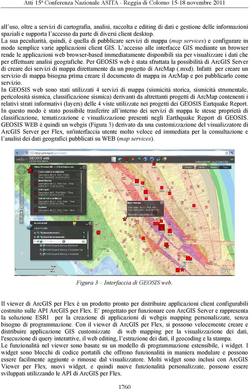 L accesso alle interfacce GIS mediante un browser rende le applicazioni web browser-based immediatamente disponibili sia per visualizzare i dati che per effettuare analisi geografiche.