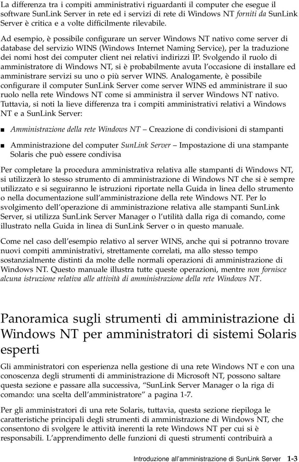 Ad esempio, è possibile configurare un server Windows NT nativo come server di database del servizio WINS (Windows Internet Naming Service), per la traduzione dei nomi host dei computer client nei