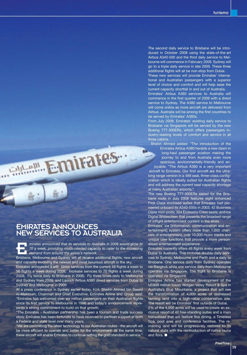 Emirates announced it will: Grow services from the current 49 flights a week to 56 flights a week during 2008; Increase services to 70 flights a week during 2009; Fly twice daily to Brisbane in 2008;