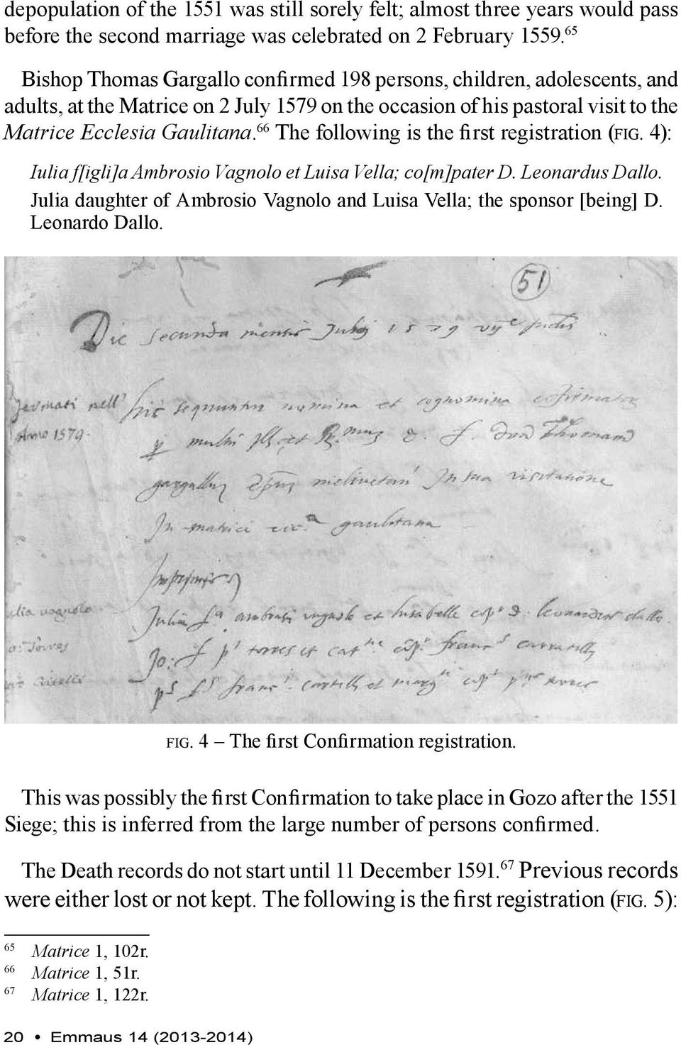 66 The following is the first registration (fig. 4): Iulia f[igli]a Ambrosio Vagnolo et Luisa Vella; co[m]pater D. Leonardus Dallo.