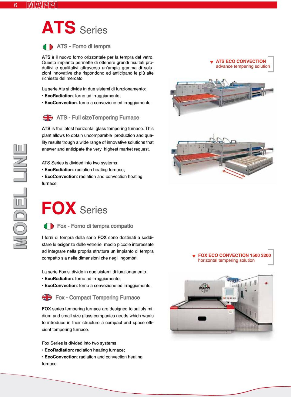 La serie Ats si divide in due sistemi di funzionamento: EcoRadiation: forno ad irraggiamento; EcoConvection: forno a convezione ed irraggiamento. ATS is the latest horizontal glass tempering furnace.