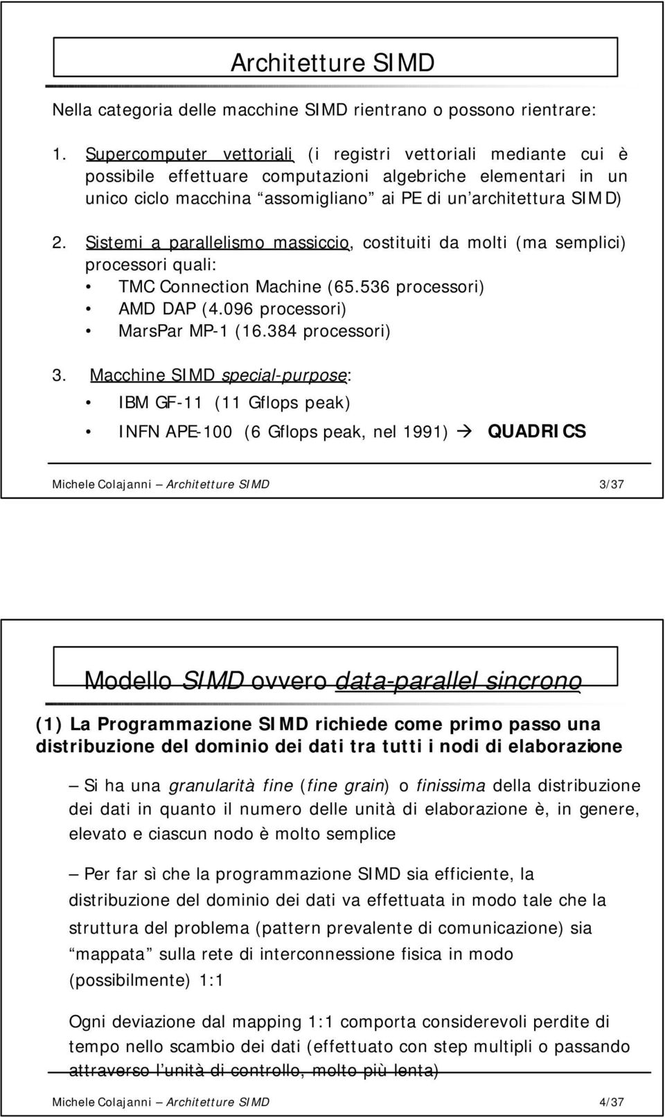 Sistemi a parallelismo massiccio, costituiti da molti (ma semplici) processori quali: TM onnection Machine (6.6 processori) MD DP (.96 processori) MarsPar MP-1 (16.8 processori).