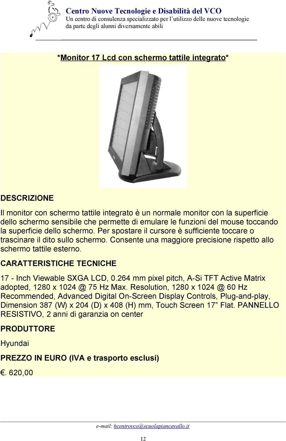 CARATTERISTICHE TECNICHE 17 - Inch Viewable SXGA LCD, 0.264 mm pixel pitch, A-Si TFT Active Matrix adopted, 1280 x 1024 @ 75 Hz Max.