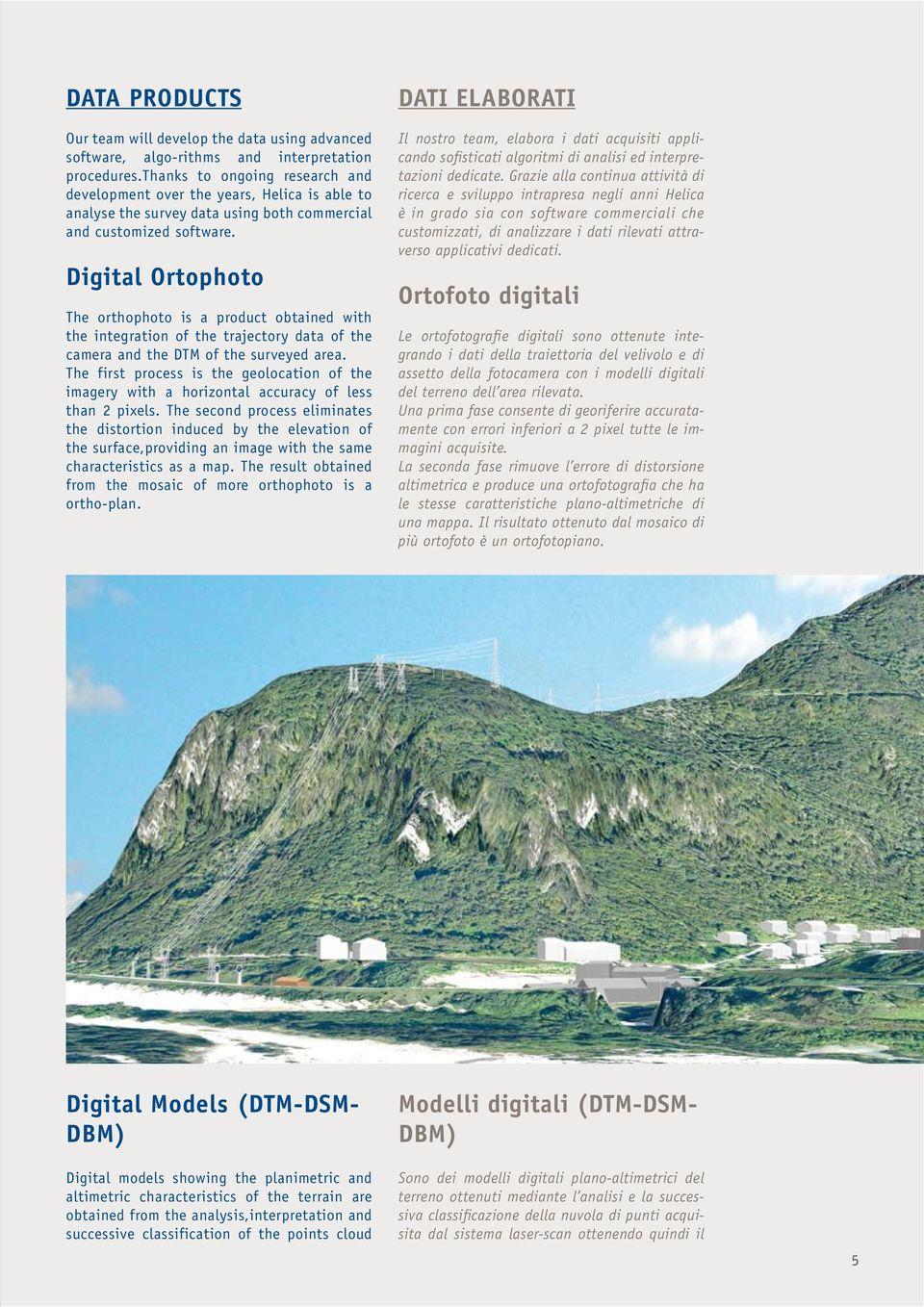 Digital Ortophoto The orthophoto is a product obtained with the integration of the trajectory data of the camera and the DTM of the surveyed area.