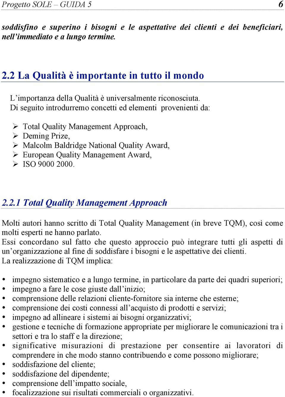 Di seguito introdurremo concetti ed elementi provenienti da: Total Quality Management Approach, Deming Prize, Malcolm Baldridge National Quality Award, European Quality Management Award, ISO 9000
