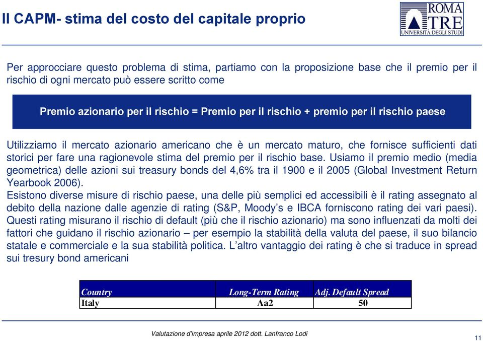 rischio base. Usiamo il premio medio (media geometrica) delle azioni sui treasury bonds del 4,6% tra il 1900 e il 2005 (Global Investment Return Yearbook 2006).