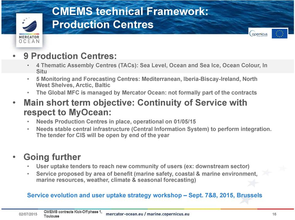 objective: Continuity of Service with respect tto MyOcean: Needs Production Centres in place, operational on 01/05/15 Needs stable central infrastructure (Central Information System) to perform