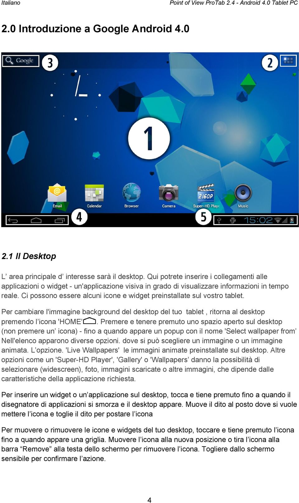 Ci possono essere alcuni icone e widget preinstallate sul vostro tablet. Per cambiare l'immagine background del desktop del tuo tablet, ritorna al desktop premendo l icona 'HOME.