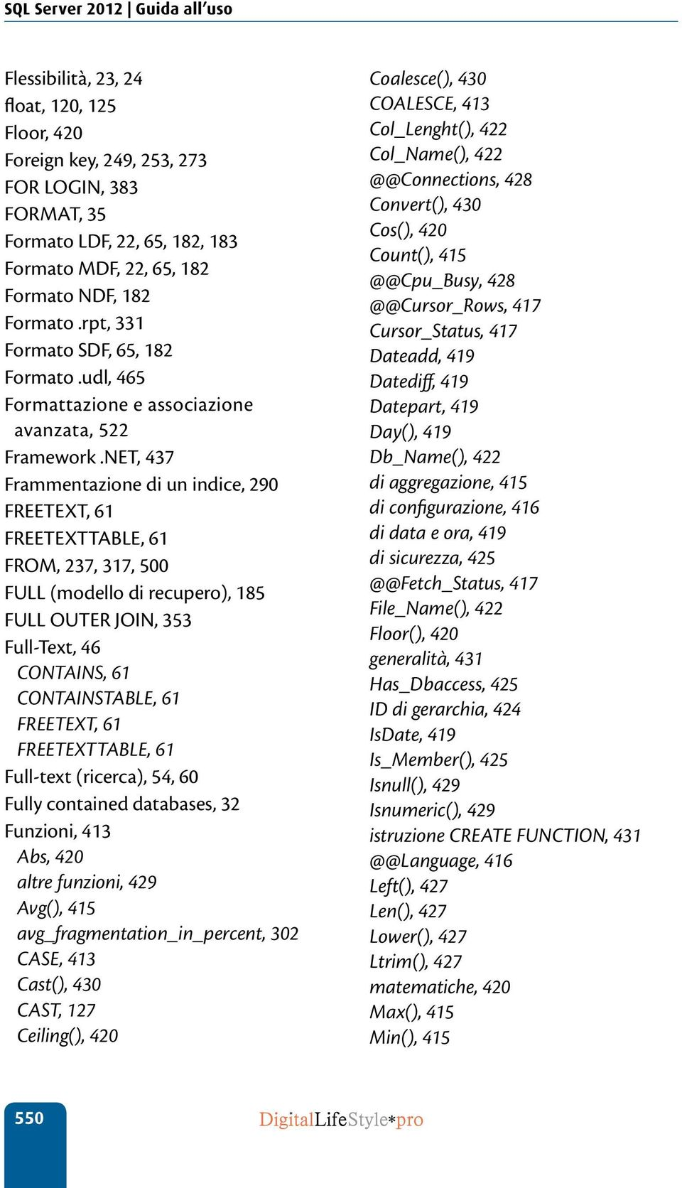 NET, 437 Frammentazione di un indice, 290 FREETEXT, 61 FREETEXTTABLE, 61 FROM, 237, 317, 500 FULL (modello di recupero), 185 FULL OUTER JOIN, 353 Full-Text, 46 CONTAINS, 61 CONTAINSTABLE, 61