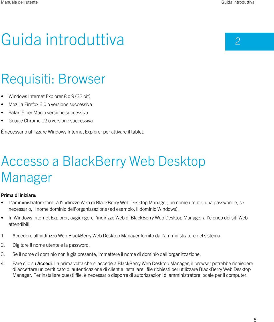 Accesso a BlackBerry Web Desktop Manager Prima di iniziare: L'amministratore fornirà l'indirizzo Web di BlackBerry Web Desktop Manager, un nome utente, una password e, se necessario, il nome dominio