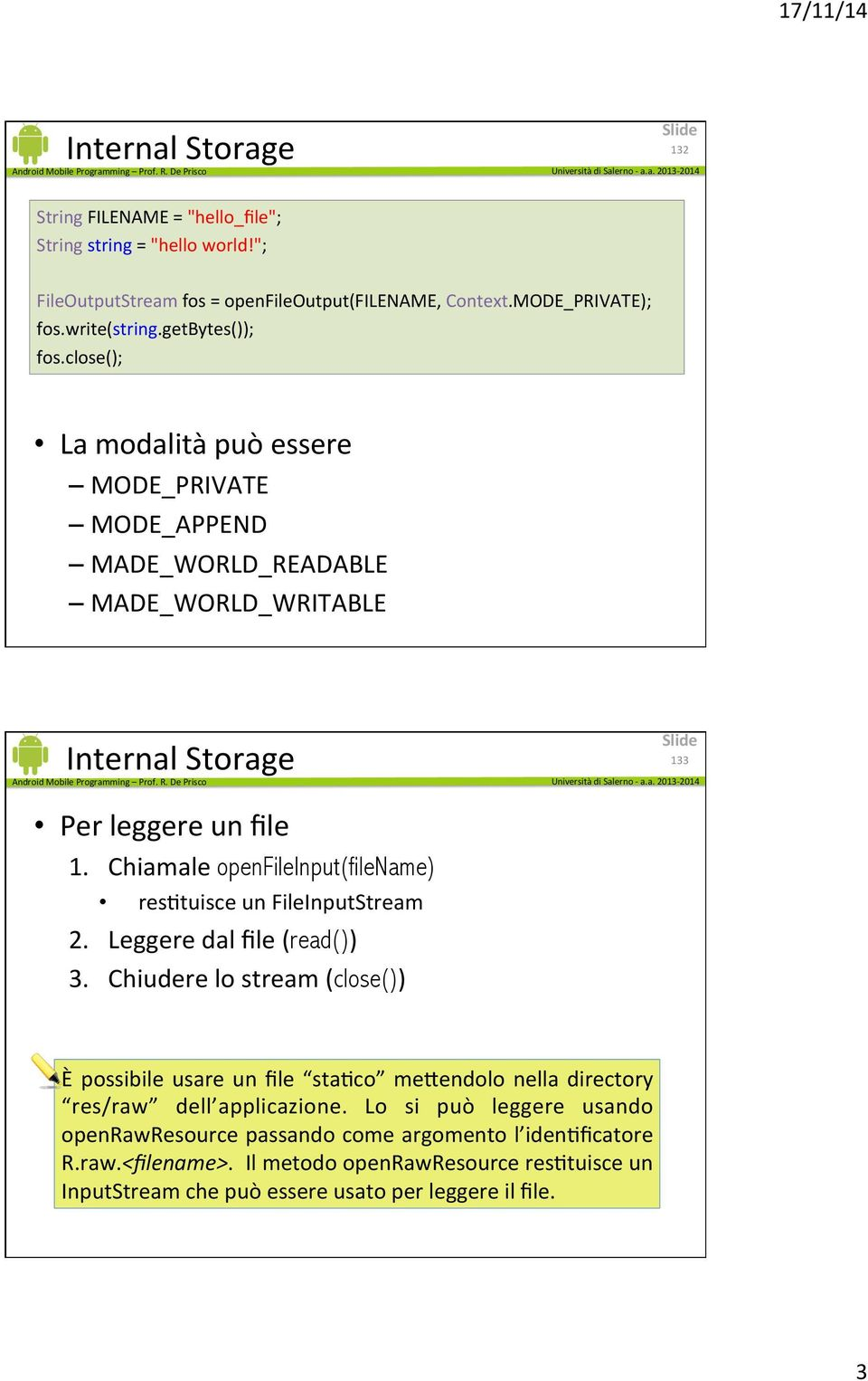 Chiamale openfileinput(filename) resetuisce un FileInputStream 2. Leggere dal file (read()) 3.