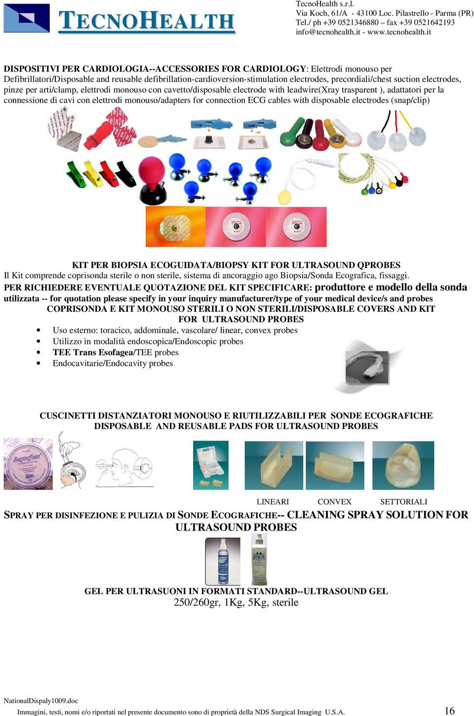 connection ECG cables with disposable electrodes (snap/clip) KIT PER BIOPSIA ECOGUIDATA/BIOPSY KIT FOR ULTRASOUND QPROBES Il Kit comprende coprisonda sterile o non sterile, sistema di ancoraggio ago