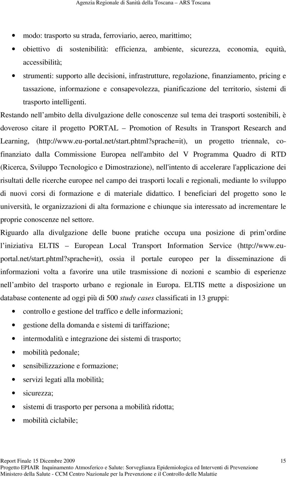 Restando nell ambito della divulgazione delle conoscenze sul tema dei trasporti sostenibili, è doveroso citare il progetto PORTAL Promotion of Results in Transport Research and Learning, (http://www.