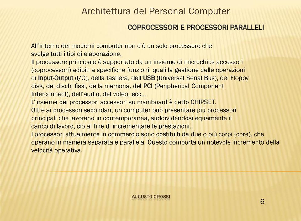 dell USB (Universal Serial Bus), dei Floppy disk, dei dischi fissi, della memoria, del PCI (Peripherical Component Interconnect), dell audio, del video, ecc L insieme dei processori accessori su