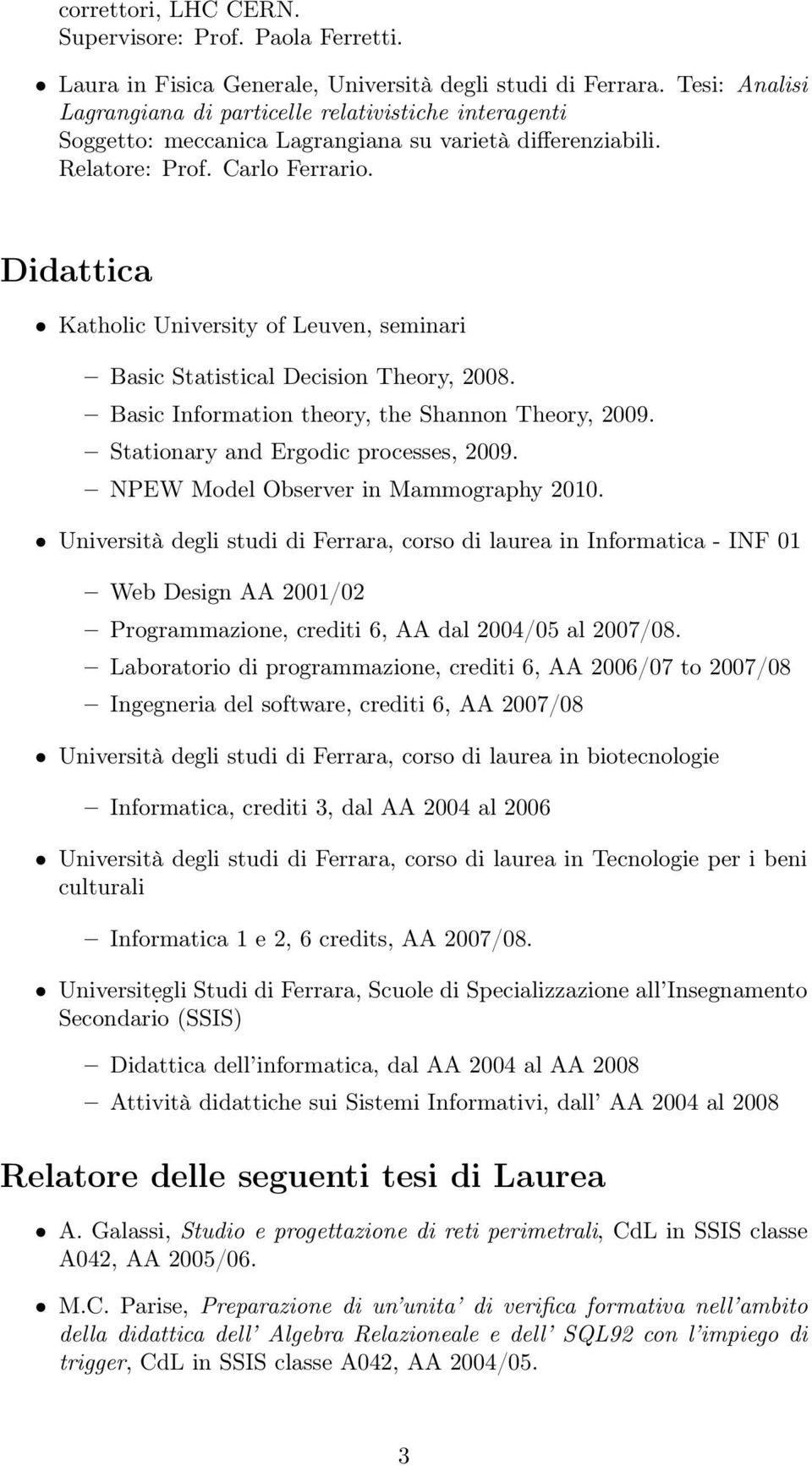 Didattica Katholic University of Leuven, seminari Basic Statistical Decision Theory, 2008. Basic Information theory, the Shannon Theory, 2009. Stationary and Ergodic processes, 2009.