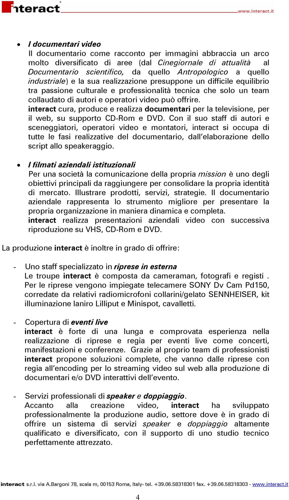 interact cura, produce e realizza documentari per la televisione, per il web, su supporto CD-Rom e DVD.
