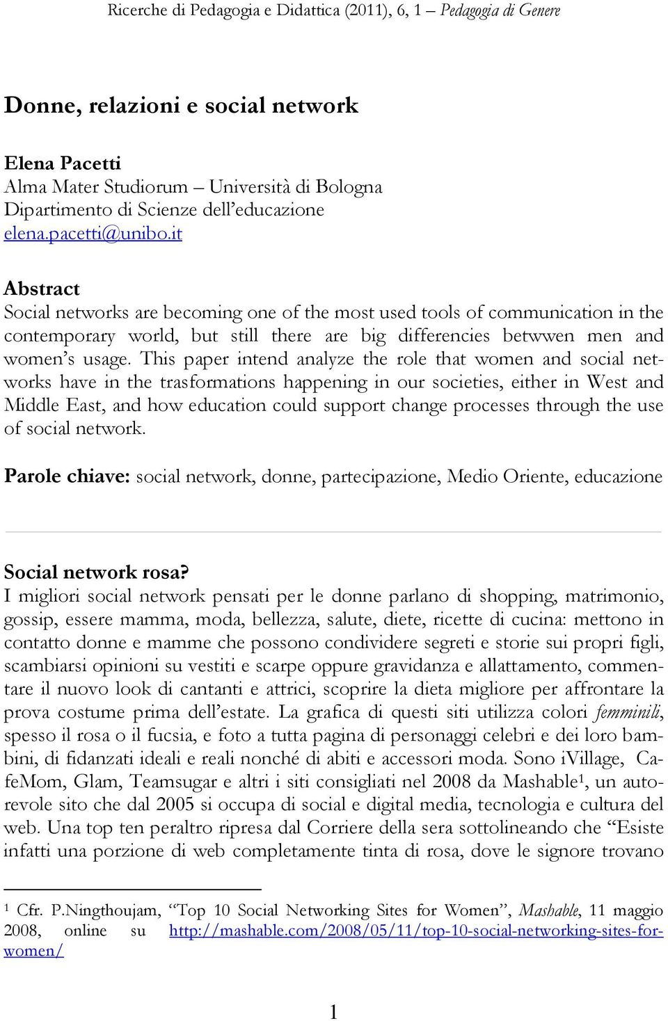 This paper intend analyze the role that women and social networks have in the trasformations happening in our societies, either in West and Middle East, and how education could support change