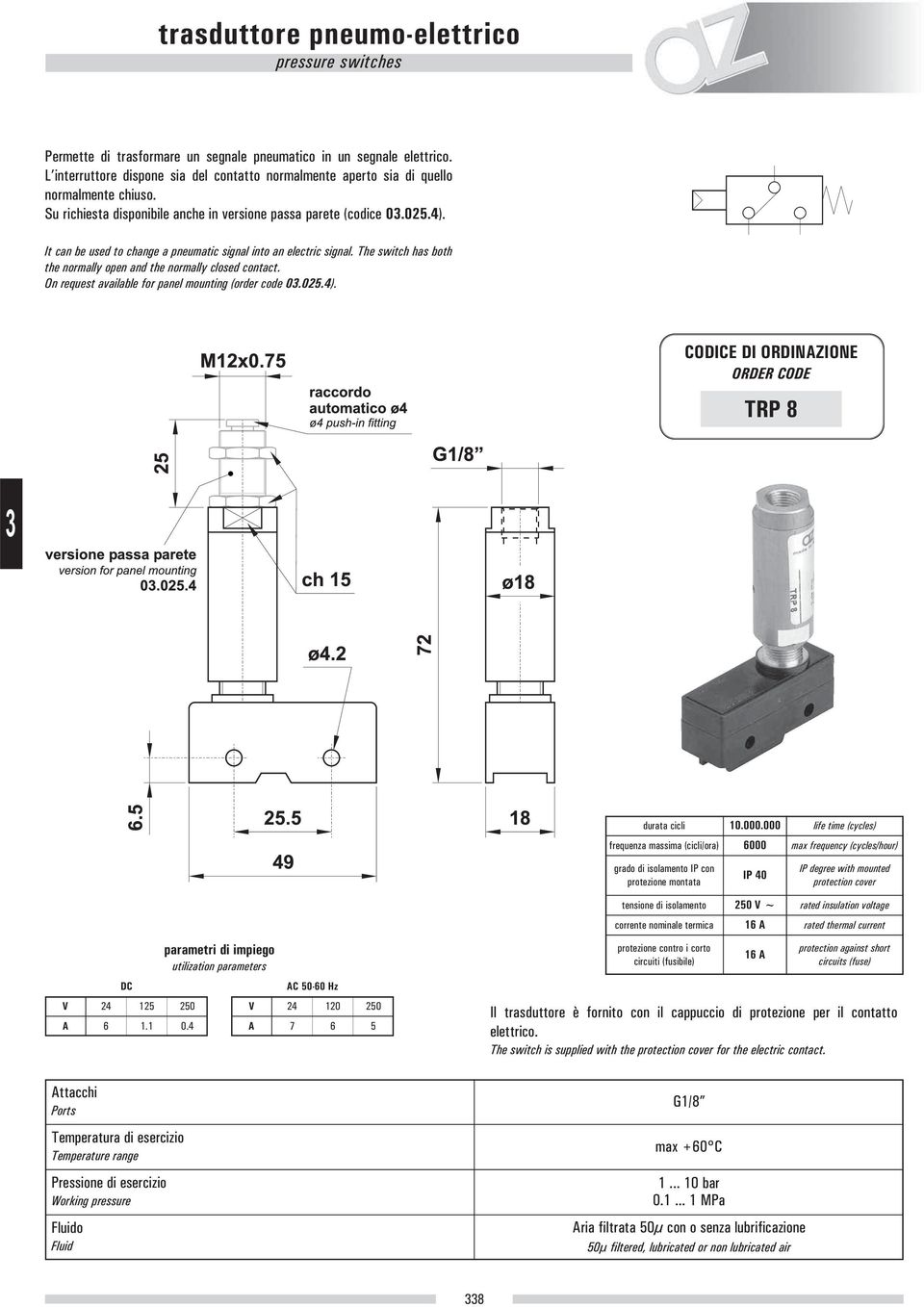 The switch has both the normally open and the normally closed contact. On request available for panel mounting (order code 0.025.4). CODICE DI ORDINAZIONE ORDER CODE TRP 8 durata cicli 10.000.