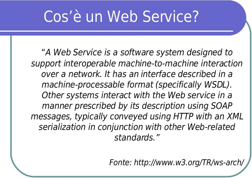It has an interface described in a machine-processable format (specifically WSDL).