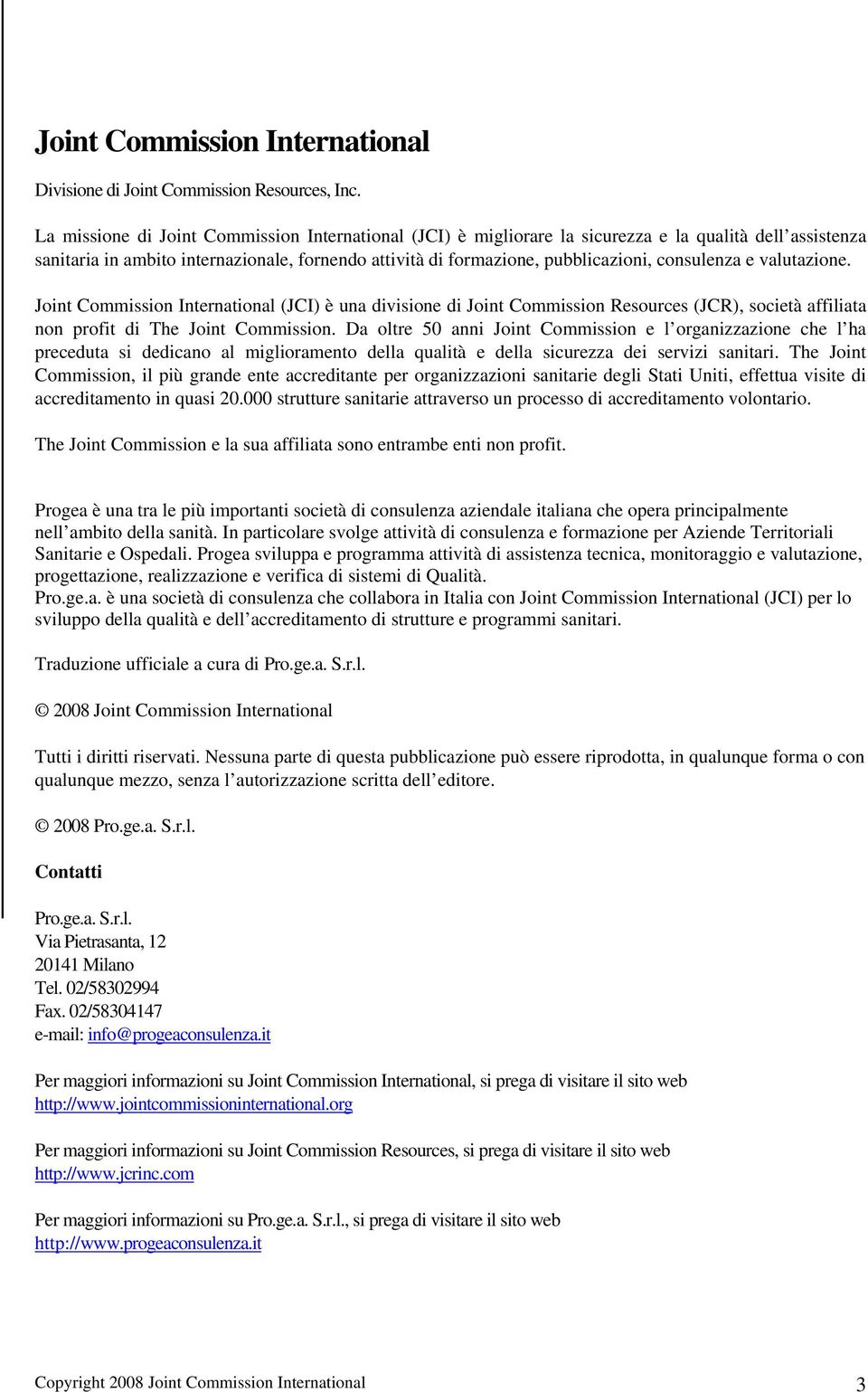 consulenza e valutazione. Joint Commission International (JCI) è una divisione di Joint Commission Resources (JCR), società affiliata non profit di The Joint Commission.