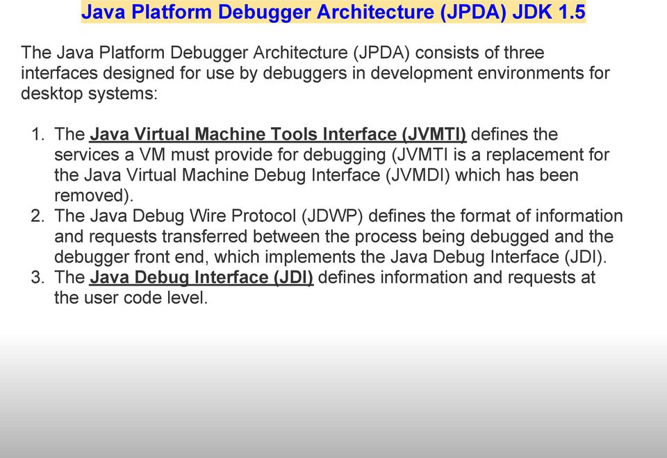 The Java Virtual Machine Tools Interface (JVMTI) defines the services a VM must provide for debugging (JVMTI is a replacement for the Java Virtual Machine Debug Interface (JVMDI)