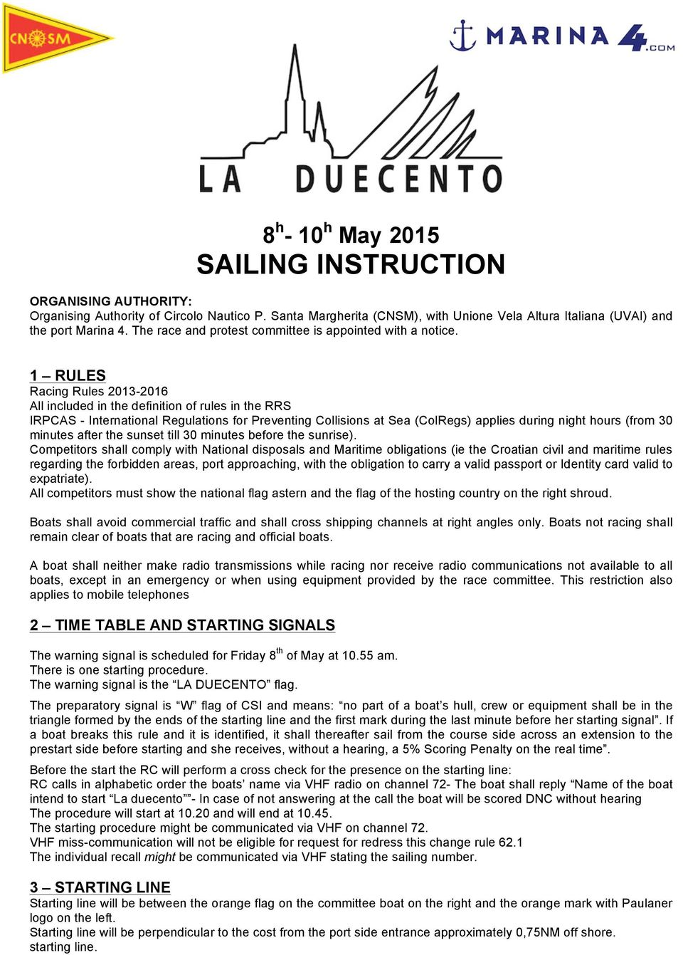 1 RULES Racing Rules 2013-2016 All included in the definition of rules in the RRS IRPCAS - International Regulations for Preventing Collisions at Sea (ColRegs) applies during night hours (from 30