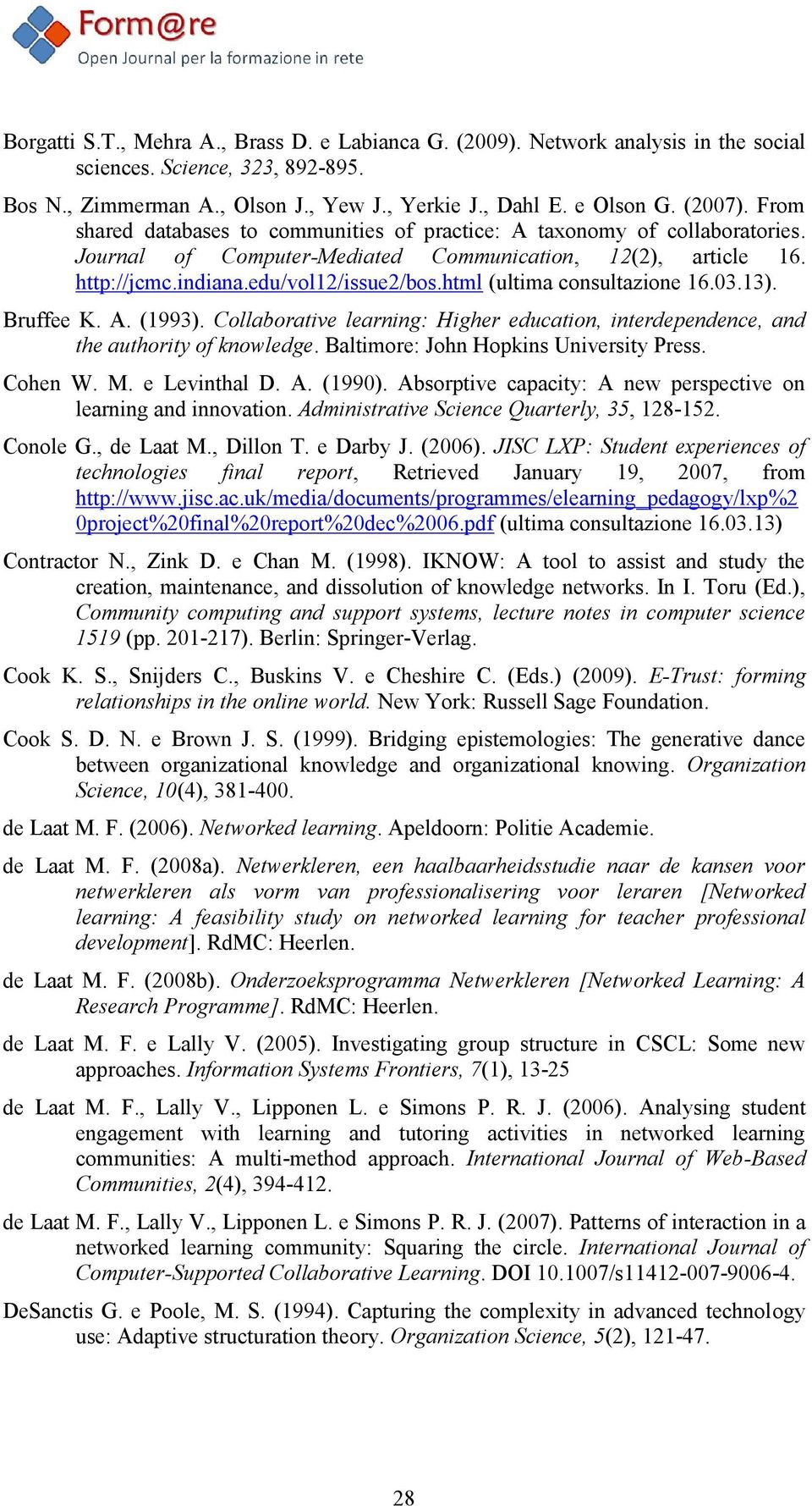 html (ultima consultazione 16.03.13). Bruffee K. A. (1993). Collaborative learning: Higher education, interdependence, and the authority of knowledge. Baltimore: John Hopkins University Press.