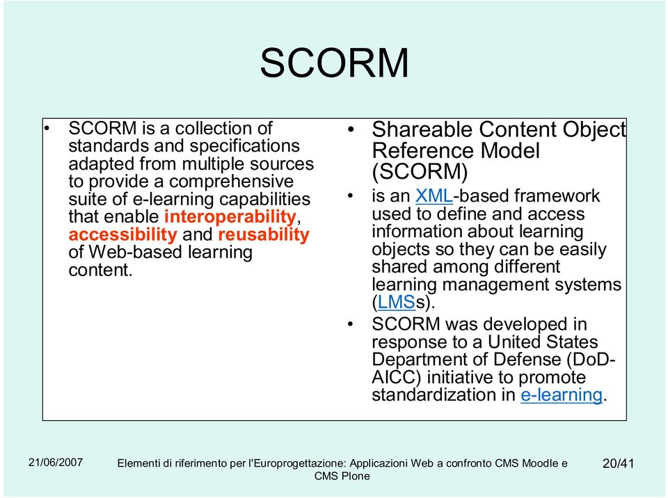 Shareable Content Object Reference Model (SCORM) is an XML-based framework used to define and access information about learning objects so they can be