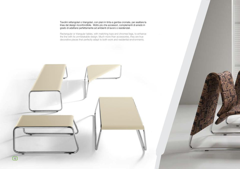 Rectangular or triangular tables, with matching tops and chromed legs, to enhance the line with its unmistakable design.