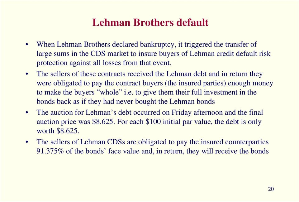 The sellers of these contracts received the Lehman debt and in return they were obligated to pay the contract buyers (the insured parties) enough money to make the buyers whole i.e. to give them their full investment in the bonds back as if they had never bought the Lehman bonds The auction for Lehman s debt occurred on Friday afternoon and the final auction price was $8.