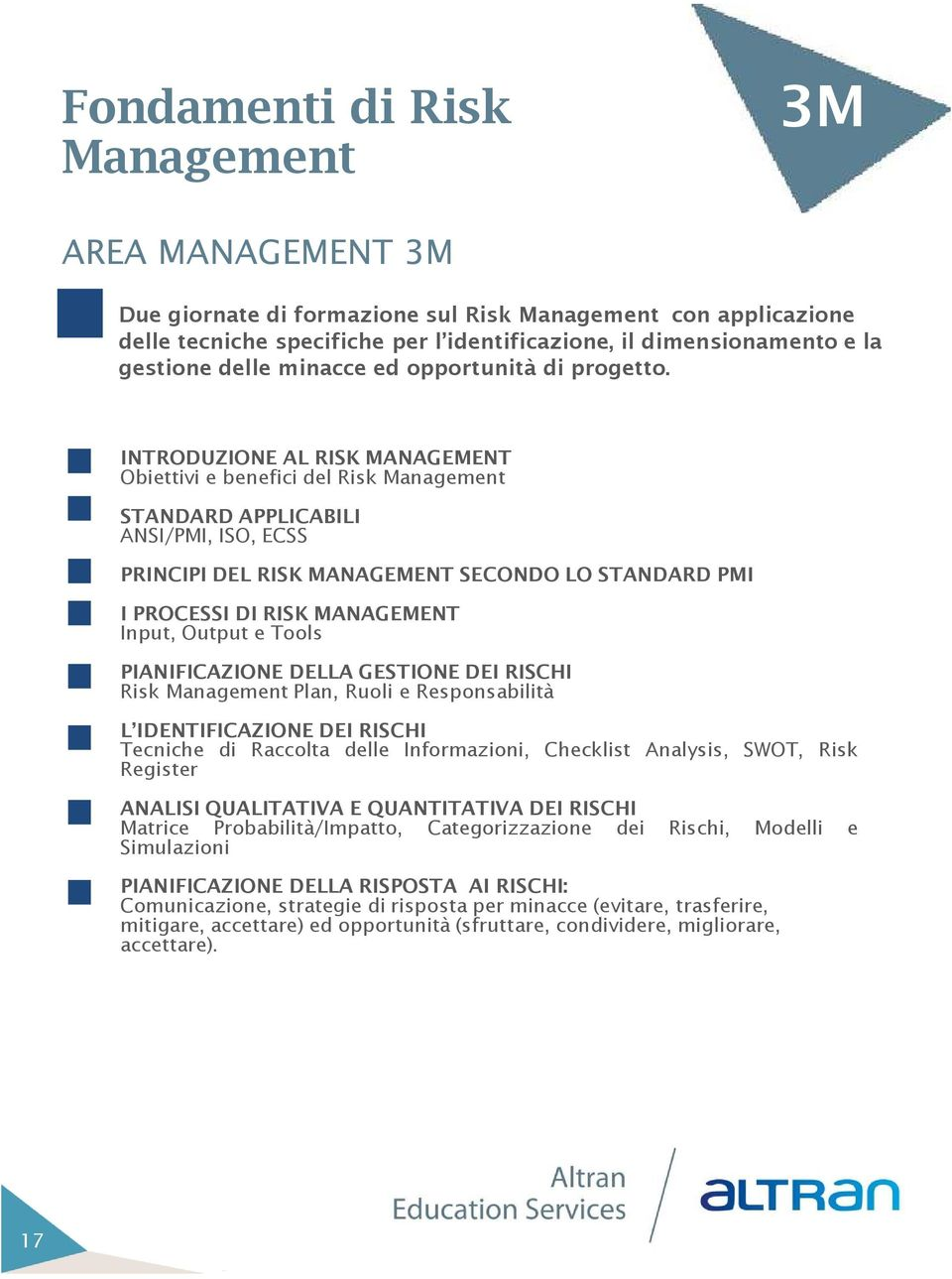 INTRODUZIONE AL RISK MANAGEMENT Obiettivi e benefici del Risk Management STANDARD APPLICABILI ANSI/PMI, ISO, ECSS PRINCIPI DEL RISK MANAGEMENT SECONDO LO STANDARD PMI I PROCESSI DI RISK MANAGEMENT