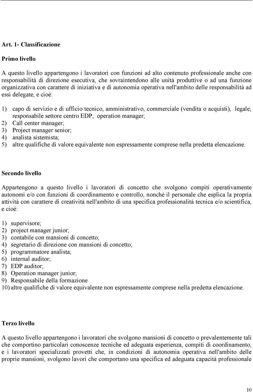 tecnico, amministrativo, commerciale (vendita o acquisti), legale; responsabile settore centro EDP, operation manager; 2) Call center manager; 3) Project manager senior; 4) analista sistemista; 5)