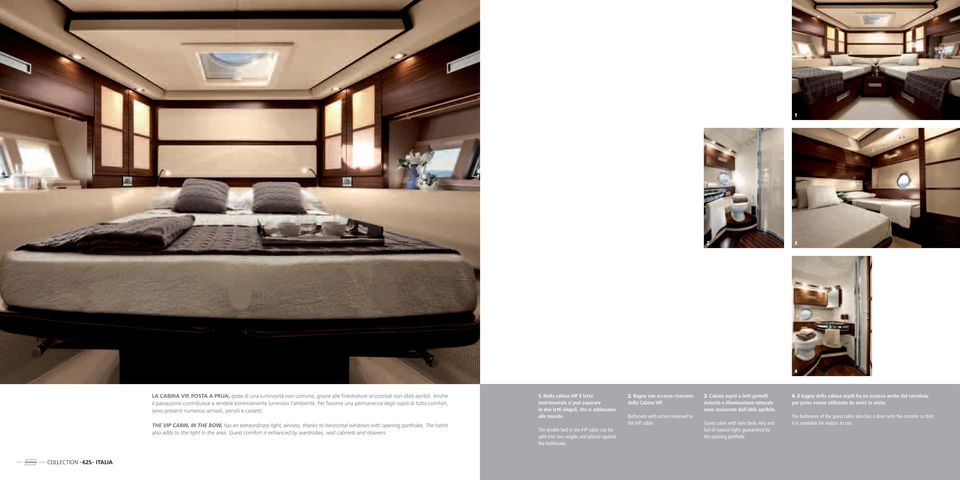 THE VIP CABIN, IN THE BOW, has an extraordinary light, airiness, thanks to horizontal windows with opening portholes. The hatch also adds to the light in the area.