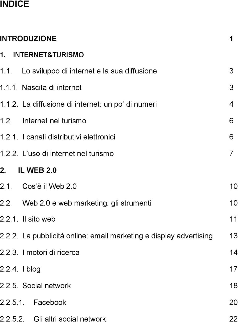 IL WEB 2.0 2.1. Cos è il Web 2.0 10 2.2. Web 2.0 e web marketing: gli strumenti 10 2.2.1. Il sito web 11 2.2.2. La pubblicità online: email marketing e display advertising 13 2.