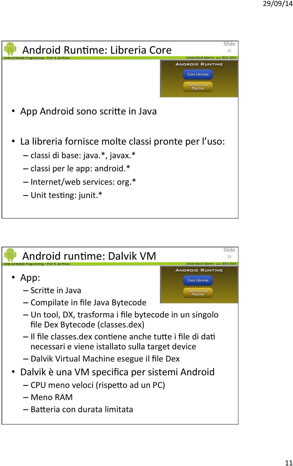 * Android runume: Dalvik VM App: ScriHe in Java Compilate in file Java Bytecode Un tool, DX, trasforma i file bytecode in un singolo file Dex Bytecode (classes.