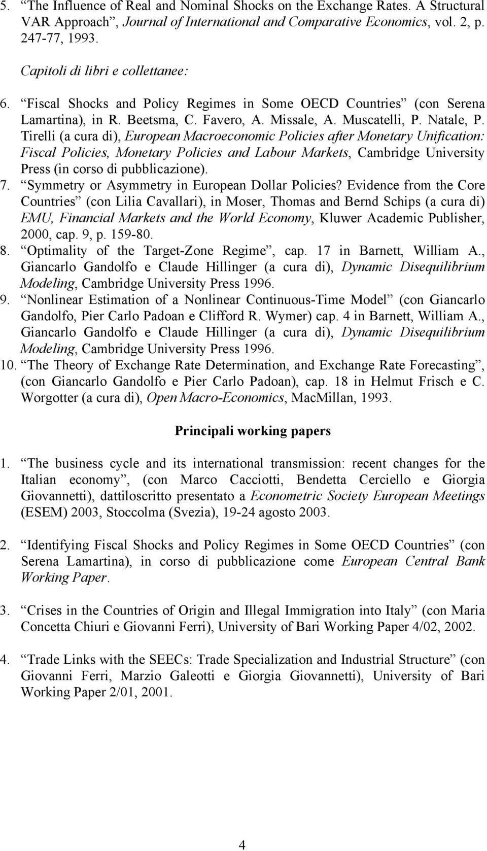Tirelli (a cura di), European Macroeconomic Policies after Monetary Unification: Fiscal Policies, Monetary Policies and Labour Markets, Cambridge University Press (in corso di pubblicazione). 7.
