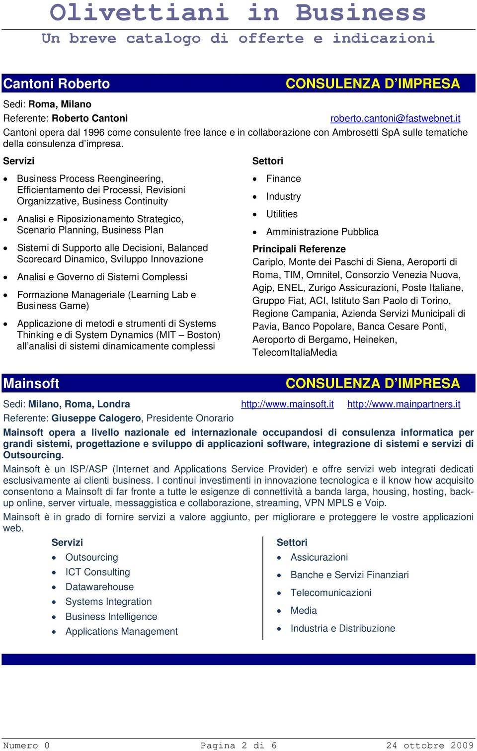 Business Process Reengineering, Efficientamento dei Processi, Revisioni Organizzative, Business Continuity Analisi e Riposizionamento Strategico, Scenario Planning, Business Plan Sistemi di Supporto
