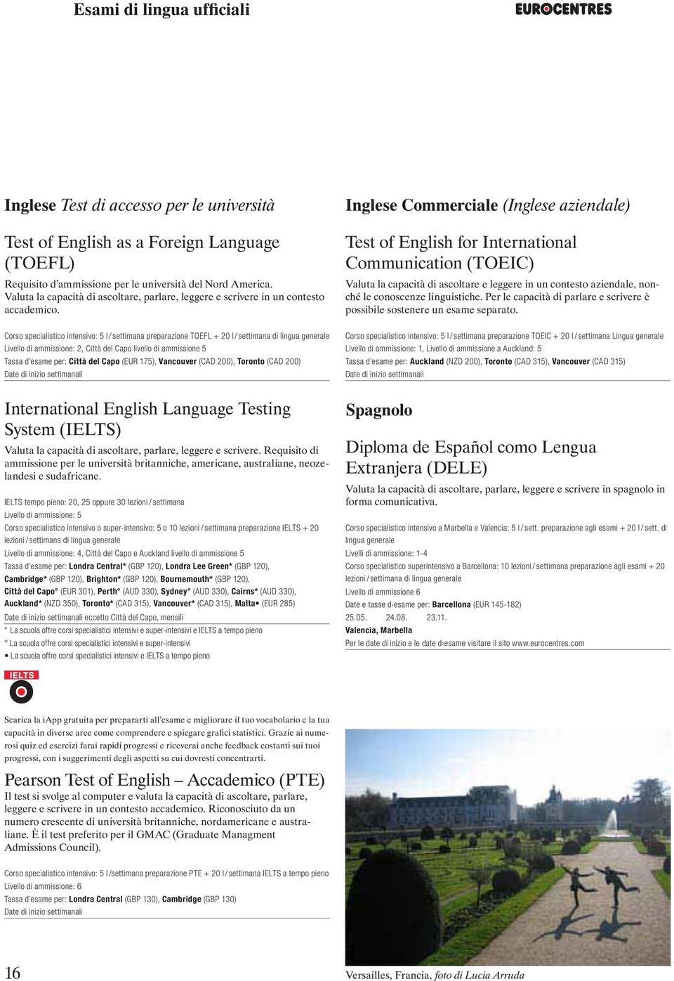 Inglese Commerciale (Inglese aziendale) Test of English for International Communication (TOEIC) Valuta la capacità di ascoltare e leggere in un contesto aziendale, nonché le conoscenze linguistiche.