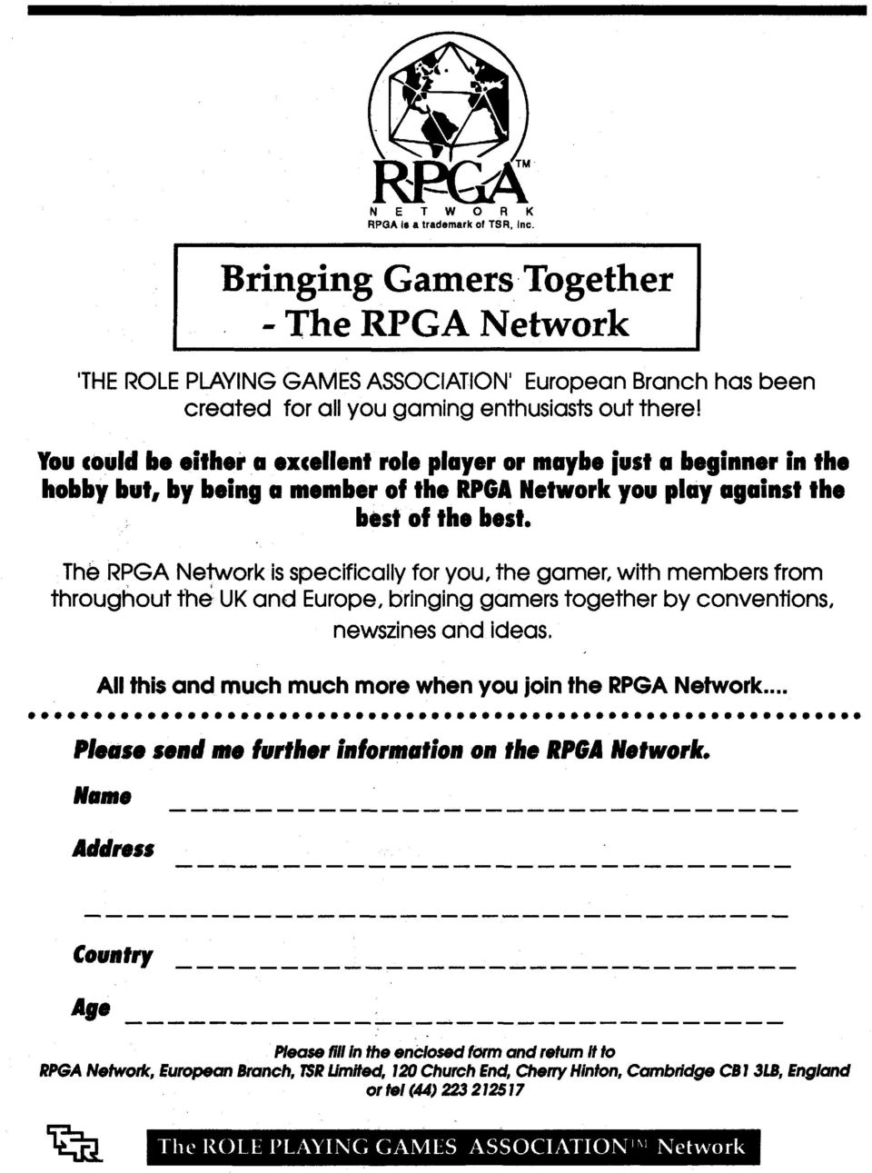 The RPGA Network is specifically for you, the gamer, with members from throughout th& UK and Europe, bringing gamers together by conventions, newszines and ideas, Piease send me