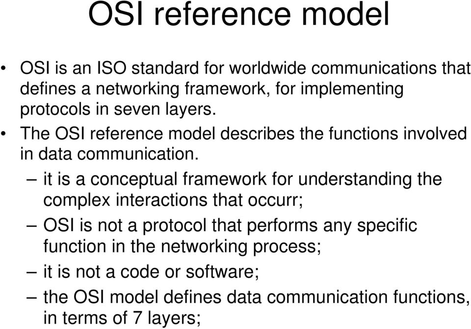 it is a conceptual framework for understanding the complex interactions that occurr; OSI is not a protocol that performs any