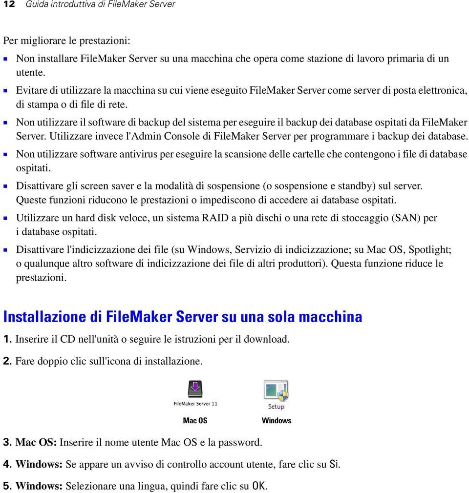1 Non utilizzare il software di backup del sistema per eseguire il backup dei database ospitati da FileMaker Server.