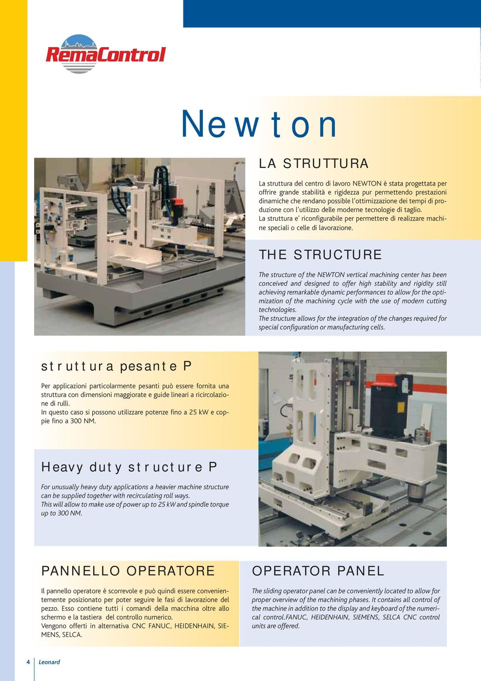 THE STRUCTURE The structure of the NEWTON vertical machining center has been conceived and designed to offer high stability and rigidity still achieving remarkable dynamic performances to allow for