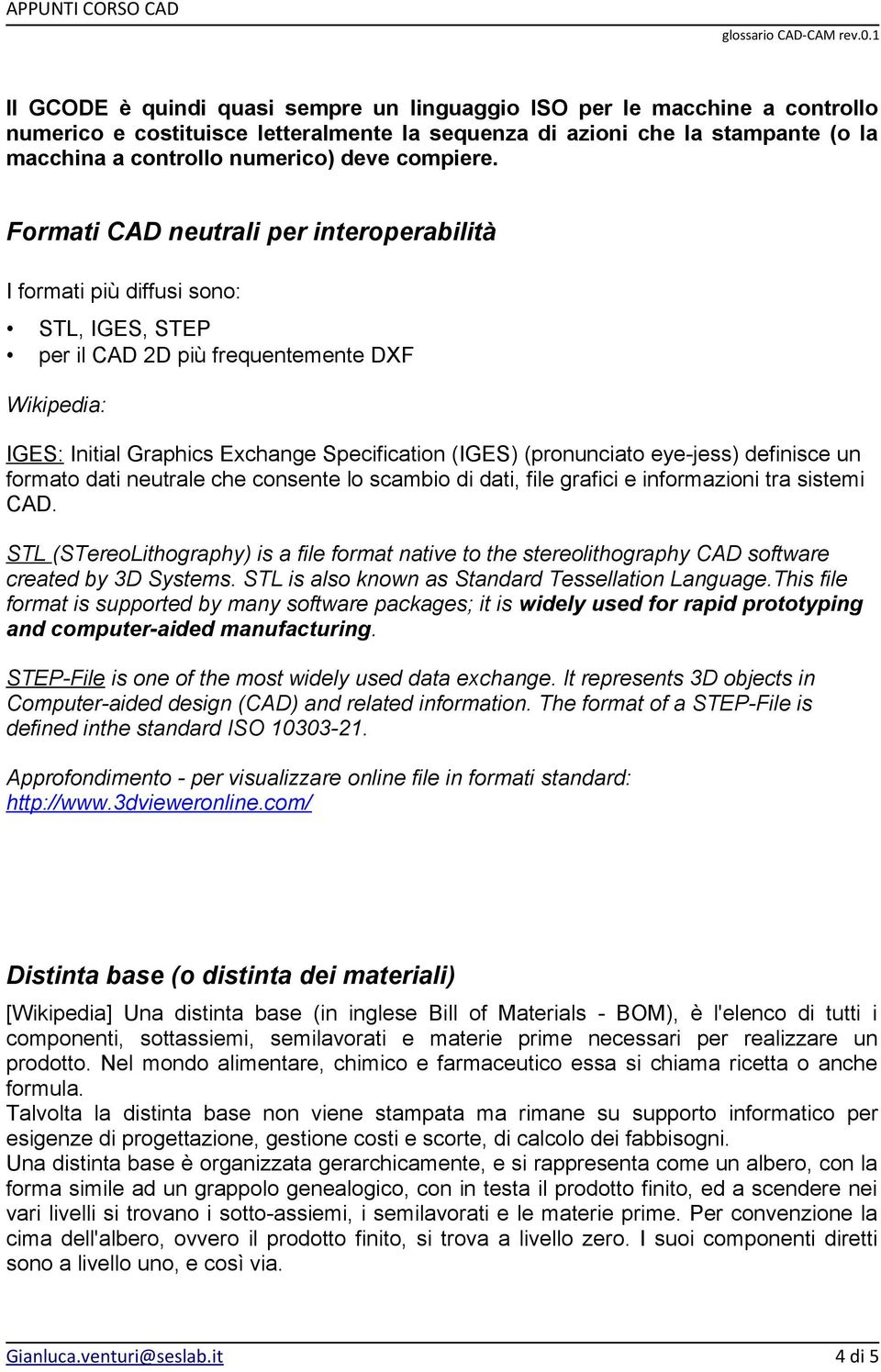 Formati CAD neutrali per interoperabilità I formati più diffusi sono: STL, IGES, STEP per il CAD 2D più frequentemente DXF Wikipedia: IGES: Initial Graphics Exchange Specification (IGES) (pronunciato