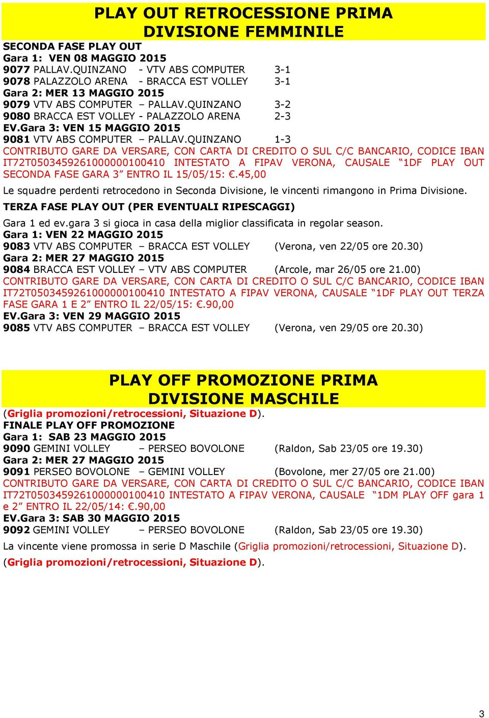 Gara 3: VEN 15 MAGGIO 2015 9081 VTV ABS COMPUTER PALLAV.QUINZANO 1-3 IT72T0503459261000000100410 INTESTATO A FIPAV VERONA, CAUSALE 1DF PLAY OUT SECONDA FASE GARA 3 ENTRO IL 15/05/15:.