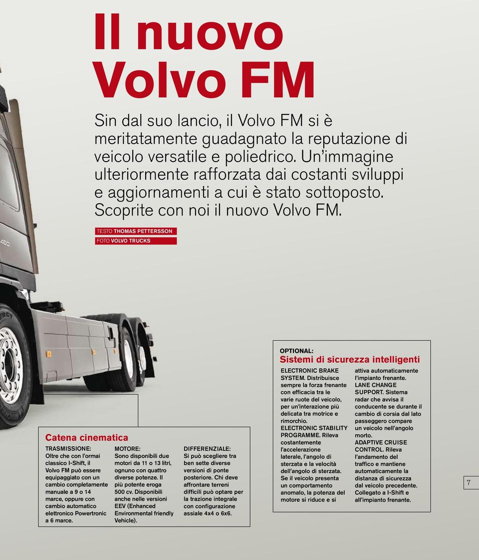 testo Thomas Pettersson Foto Volvo Trucks OPTIONAL: Sistemi di sicurezza intelligenti Catena cinematica TRASMISSIONE: Oltre che con l ormai classico I-Shift, il Volvo FM può essere equipaggiato con